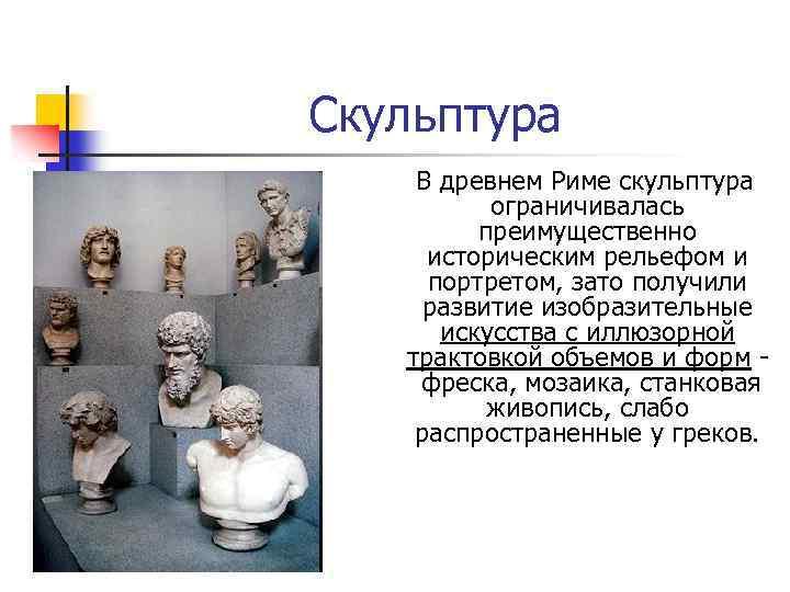 Скульптура В древнем Риме скульптура ограничивалась преимущественно историческим рельефом и портретом, зато получили развитие