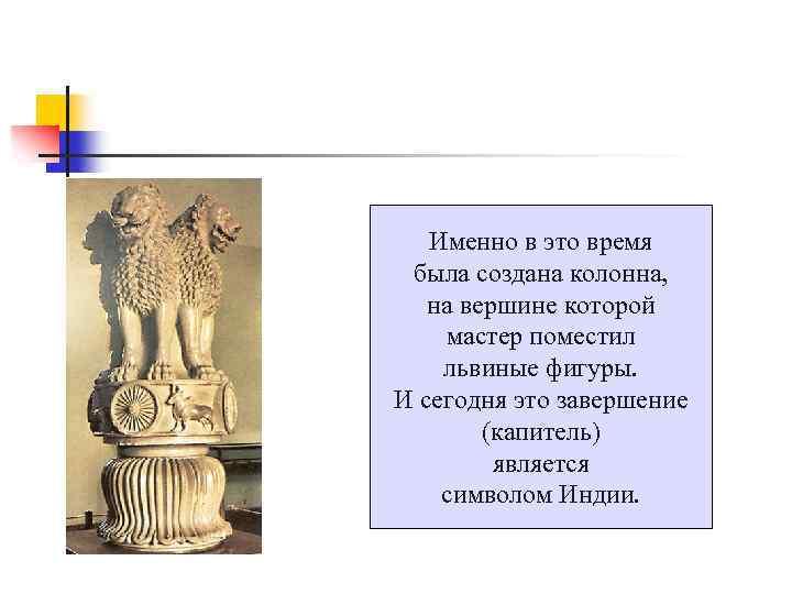 Именно в это время была создана колонна, на вершине которой мастер поместил львиные фигуры.