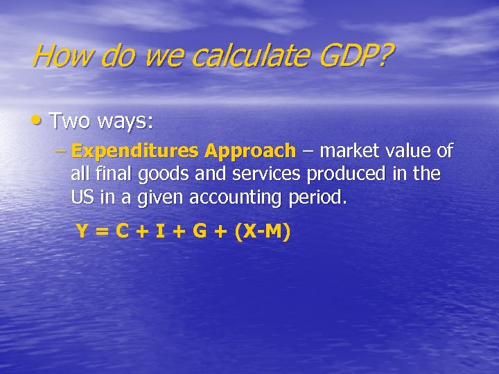 How do we calculate GDP? • Two ways: – Expenditures Approach – market value