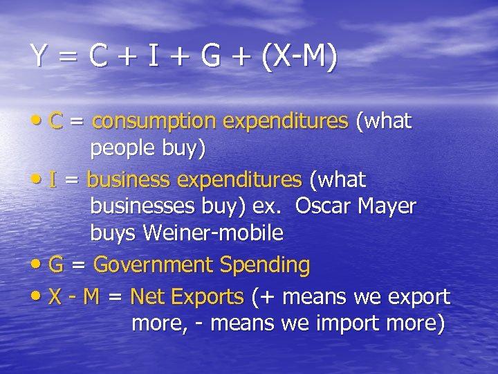 Y = C + I + G + (X-M) • C = consumption expenditures