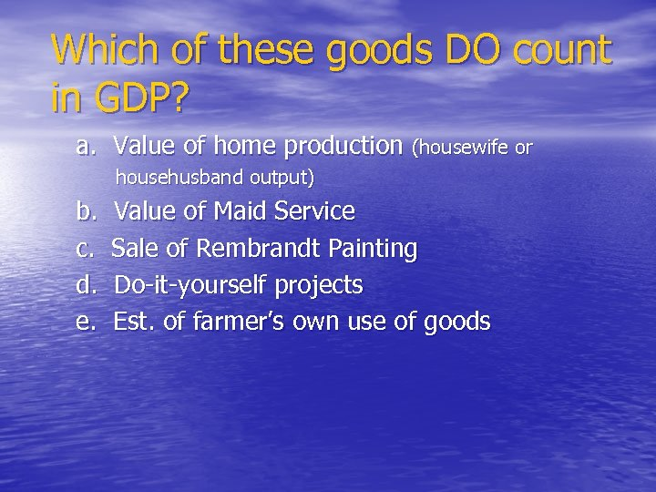 Which of these goods DO count in GDP? a. Value of home production (housewife
