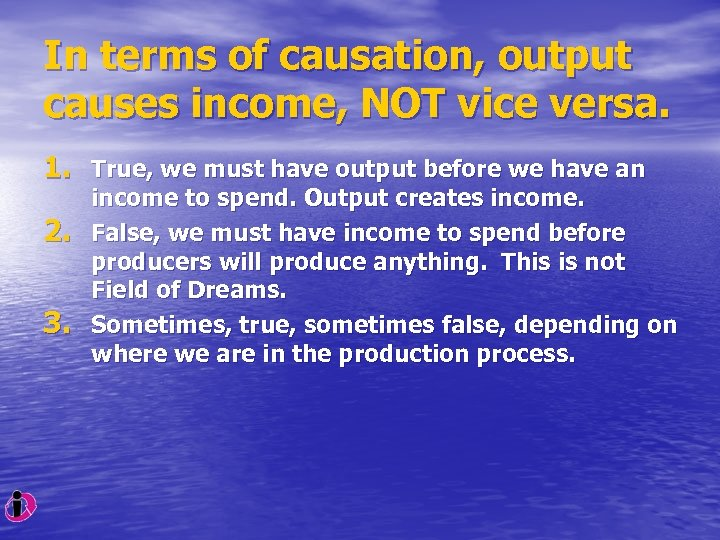 In terms of causation, output causes income, NOT vice versa. 1. True, we must
