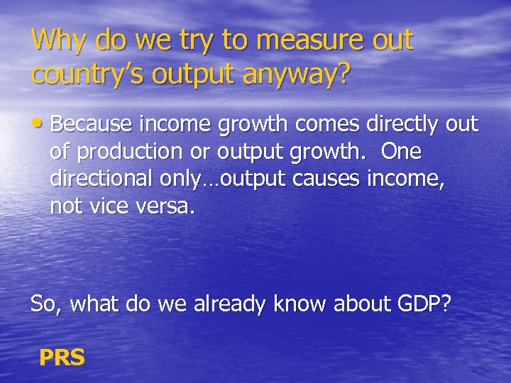 Why do we try to measure out country's output anyway? • Because income growth