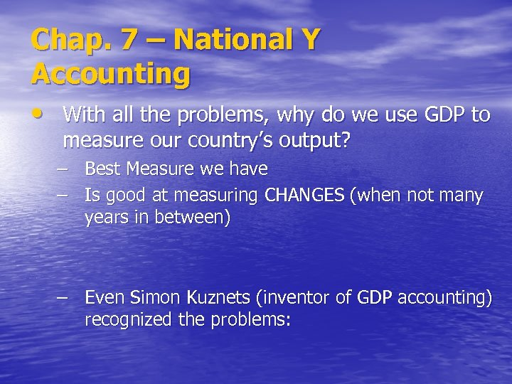 Chap. 7 – National Y Accounting • With all the problems, why do we