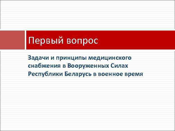Первый вопрос Задачи и принципы медицинского снабжения в Вооруженных Силах Республики Беларусь в военное