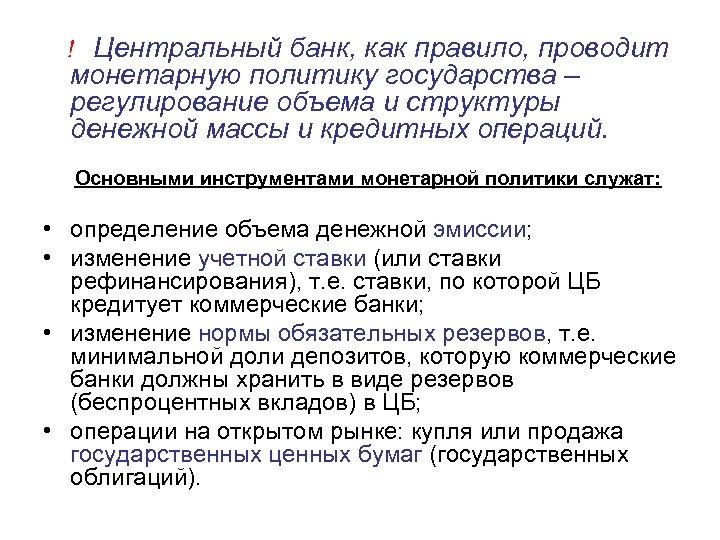 ! Центральный банк, как правило, проводит монетарную политику государства – регулирование объема и