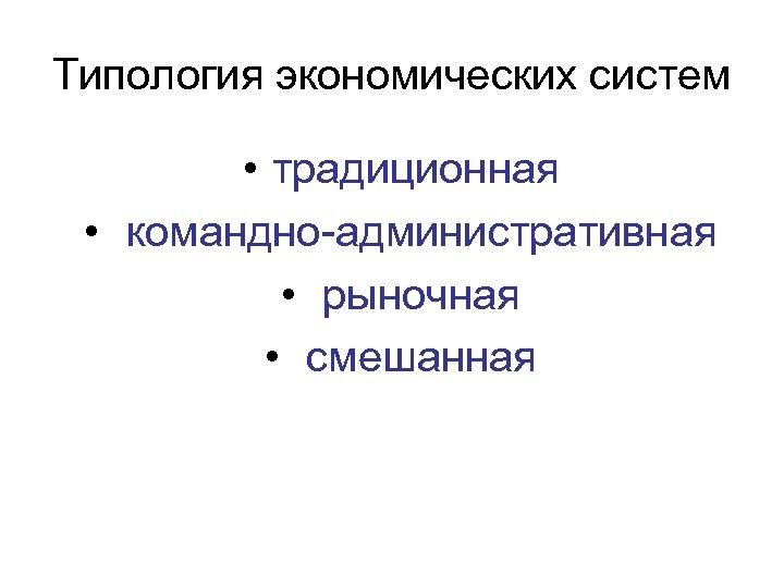 Типология экономических систем • традиционная • командно-административная • рыночная • смешанная