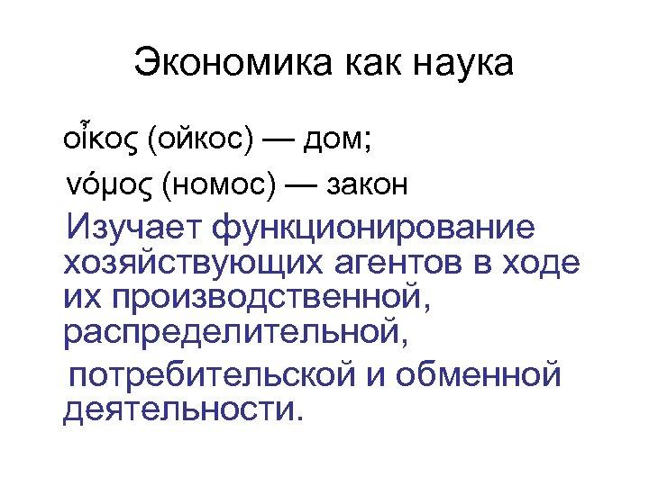 Экономика как наука οἶκος (ойкос) — дом; νόμος (номос) — закон Изучает функционирование хозяйствующих