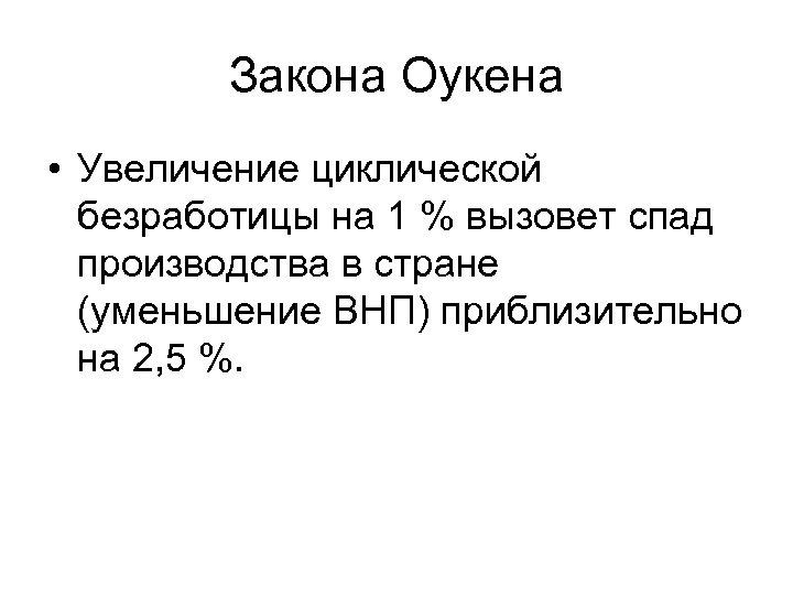 Закона Оукена • Увеличение циклической безработицы на 1 % вызовет спад производства в стране