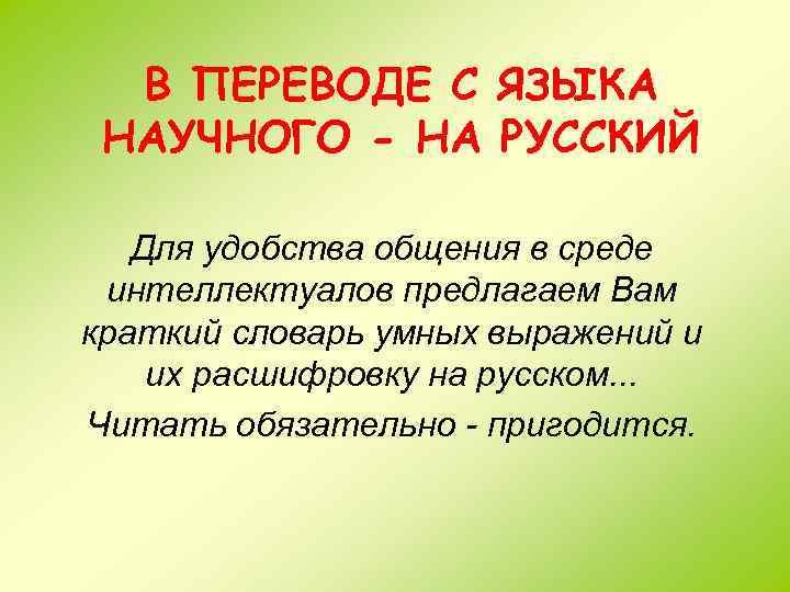 В ПЕРЕВОДЕ С ЯЗЫКА НАУЧНОГО - НА РУССКИЙ Для удобства общения в среде интеллектуалов