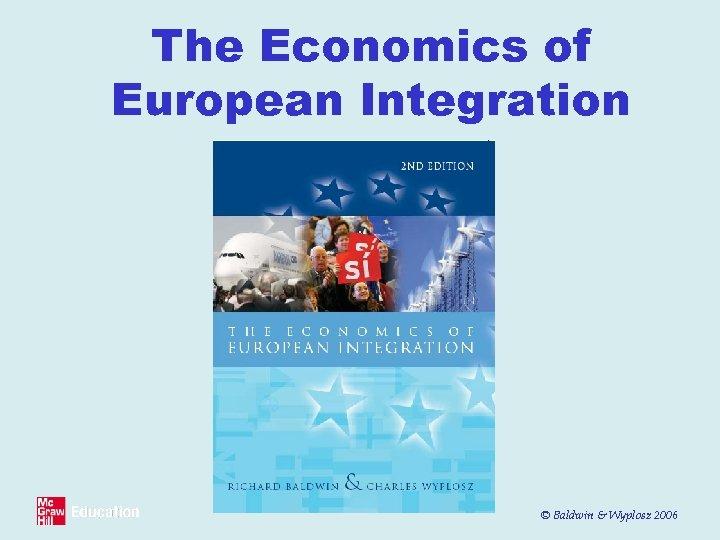 The Economics of European Integration © Baldwin & Wyplosz 2006