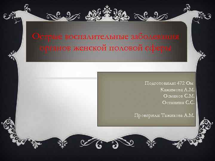 Острые воспалительные заболевания органов женской половой сферы Подготовили: 472 Ом Кажимова А. М. Османов