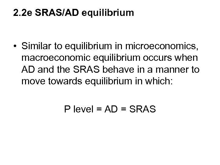 2. 2 e SRAS/AD equilibrium • Similar to equilibrium in microeconomics, macroeconomic equilibrium occurs