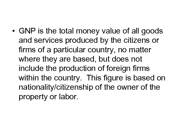 • GNP is the total money value of all goods and services produced