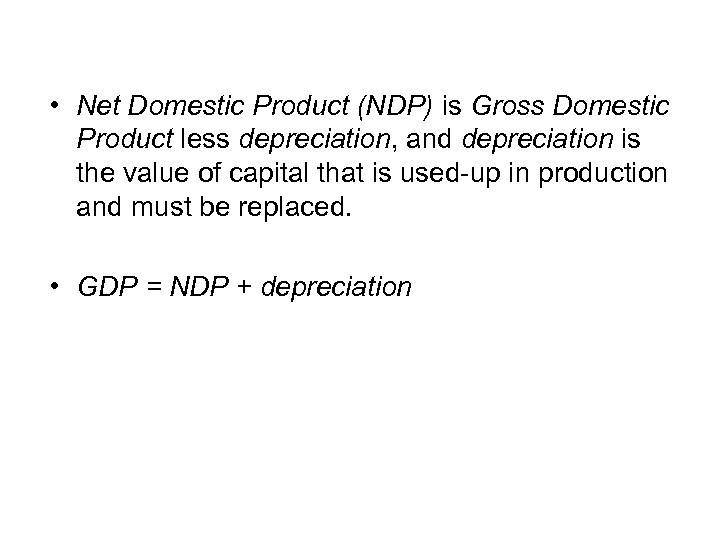 • Net Domestic Product (NDP) is Gross Domestic Product less depreciation, and depreciation