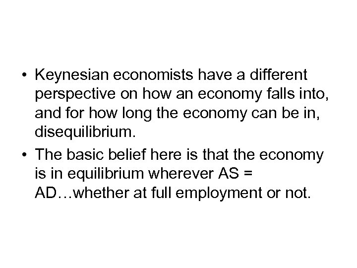 • Keynesian economists have a different perspective on how an economy falls into,