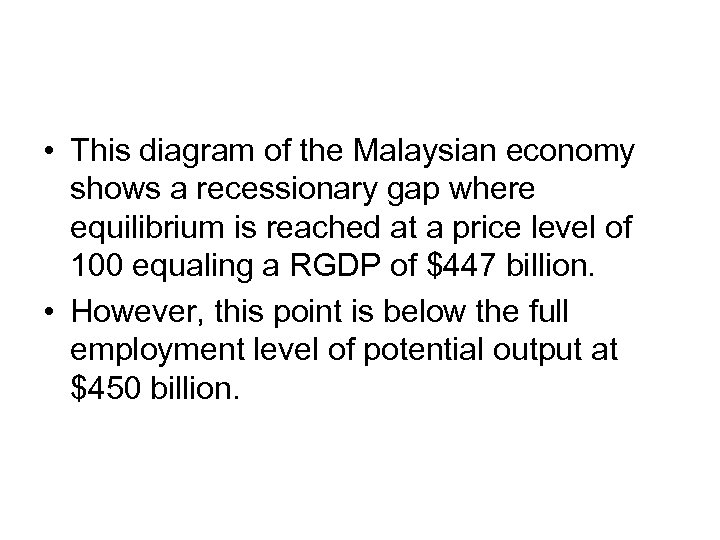 • This diagram of the Malaysian economy shows a recessionary gap where equilibrium