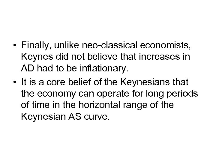 • Finally, unlike neo-classical economists, Keynes did not believe that increases in AD