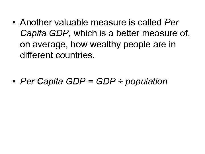 • Another valuable measure is called Per Capita GDP, which is a better