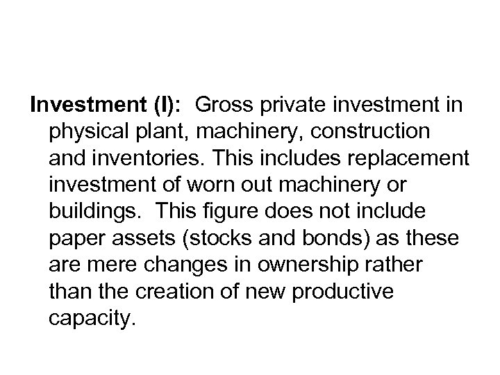 Investment (I): Gross private investment in physical plant, machinery, construction and inventories. This includes