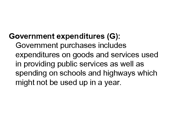 Government expenditures (G): Government purchases includes expenditures on goods and services used in providing