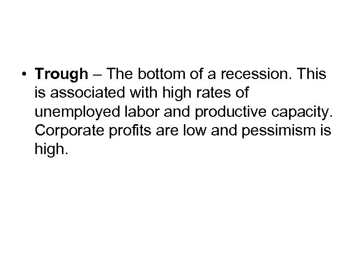 • Trough – The bottom of a recession. This is associated with high