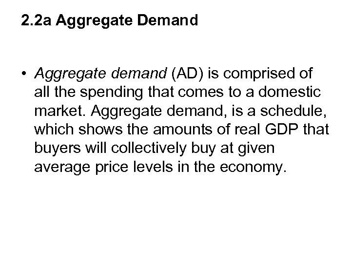 2. 2 a Aggregate Demand • Aggregate demand (AD) is comprised of all the