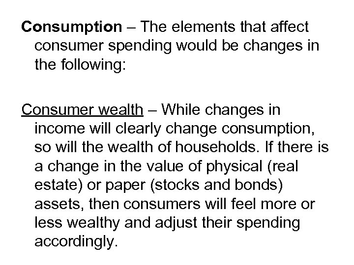 Consumption – The elements that affect consumer spending would be changes in the following: