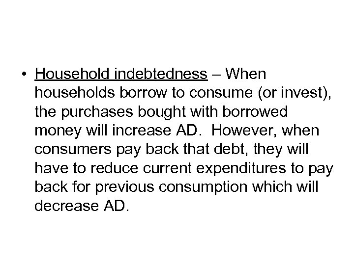 • Household indebtedness – When households borrow to consume (or invest), the purchases
