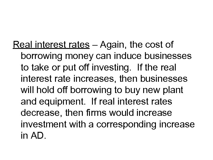 Real interest rates – Again, the cost of borrowing money can induce businesses to