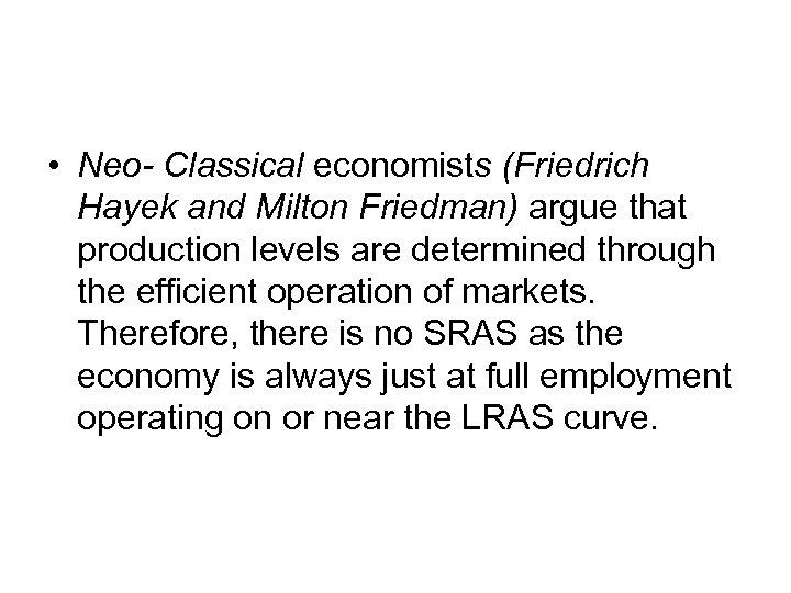 • Neo- Classical economists (Friedrich Hayek and Milton Friedman) argue that production levels