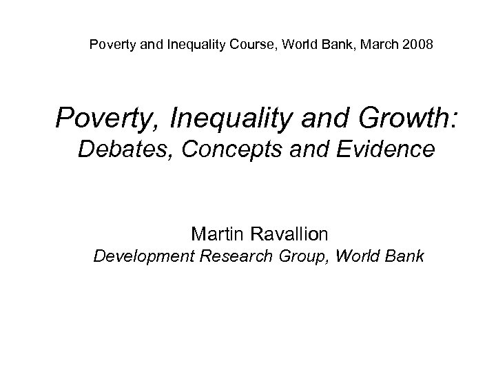 Poverty and Inequality Course, World Bank, March 2008 Poverty, Inequality and Growth: Debates, Concepts