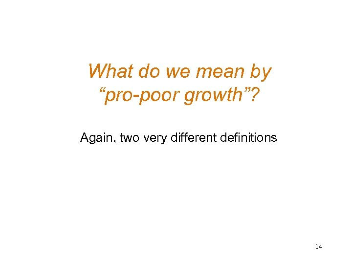 "What do we mean by ""pro-poor growth""? Again, two very different definitions 14"