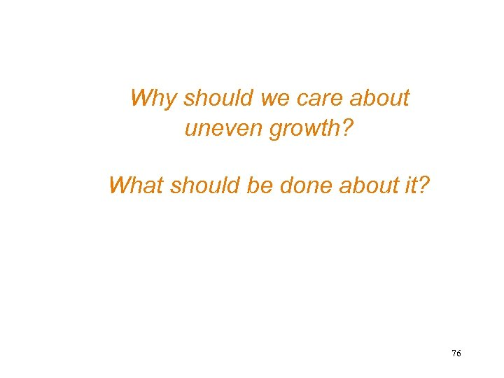 Why should we care about uneven growth? What should be done about it? 76
