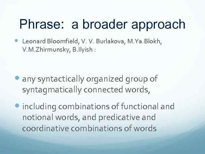 Phrase: a broader approach Leonard Bloomfield, V. V. Burlakova, M. Ya. Blokh, V. M.