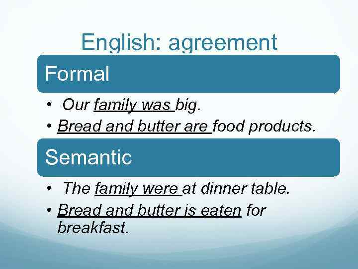 English: agreement Formal • Our family was big. • Bread and butter are food
