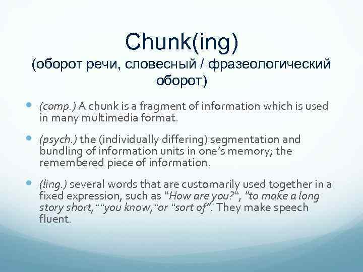 Chunk(ing) (оборот речи, словесный / фразеологический оборот) (comp. ) A chunk is a fragment