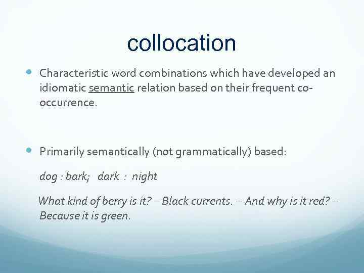 collocation Characteristic word combinations which have developed an idiomatic semantic relation based on their