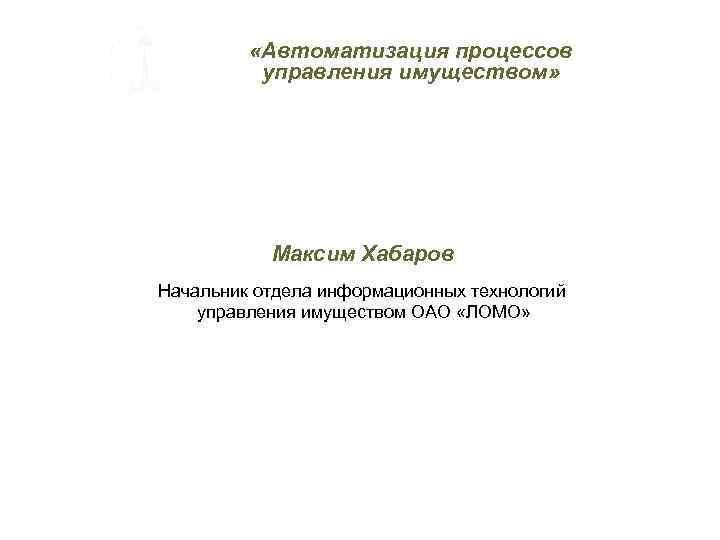 «Автоматизация процессов управления имуществом» Максим Хабаров Начальник отдела информационных технологий управления имуществом ОАО
