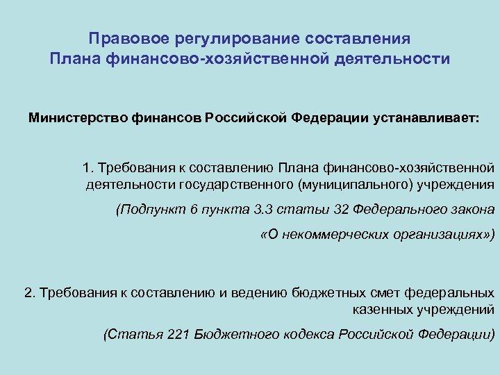 Правовое регулирование составления Плана финансово-хозяйственной деятельности Министерство финансов Российской Федерации устанавливает: 1. Требования к