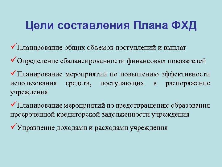 Цели составления Плана ФХД üПланирование общих объемов поступлений и выплат üОпределение сбалансированности финансовых показателей