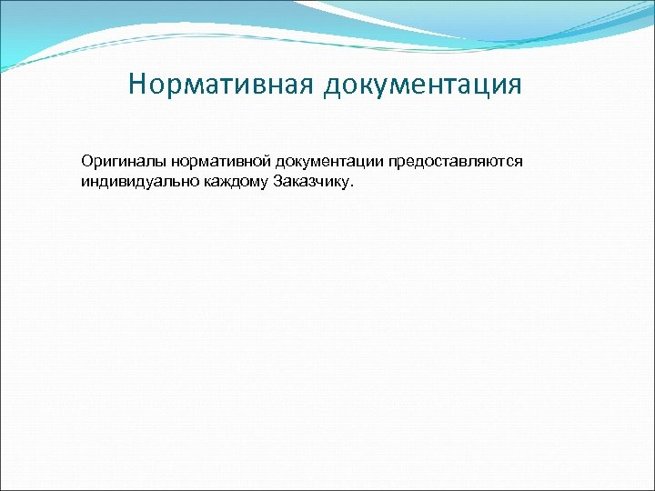 Нормативная документация Оригиналы нормативной документации предоставляются индивидуально каждому Заказчику.