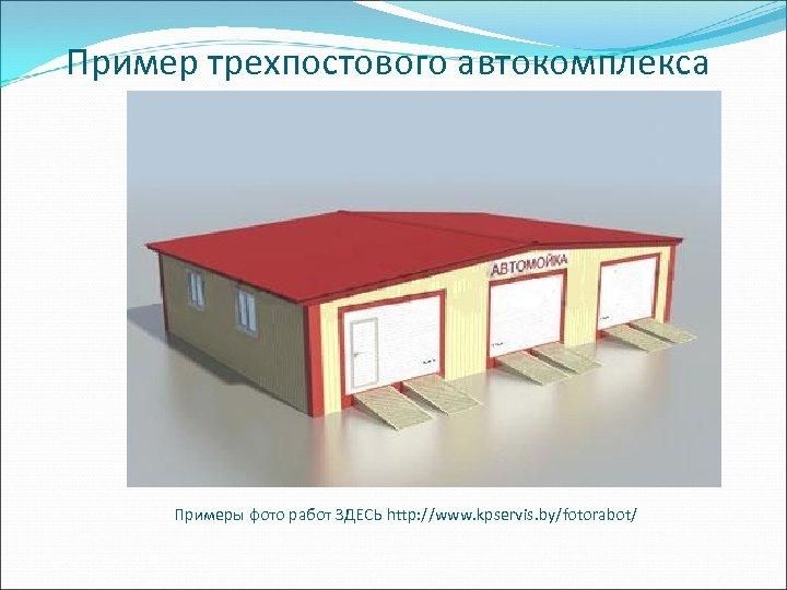 Пример трехпостового автокомплекса Примеры фото работ ЗДЕСЬ http: //www. kpservis. by/fotorabot/
