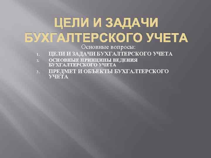 ЦЕЛИ И ЗАДАЧИ БУХГАЛТЕРСКОГО УЧЕТА Основные вопросы: 1. ЦЕЛИ И ЗАДАЧИ БУХГАЛТЕРСКОГО УЧЕТА 2.