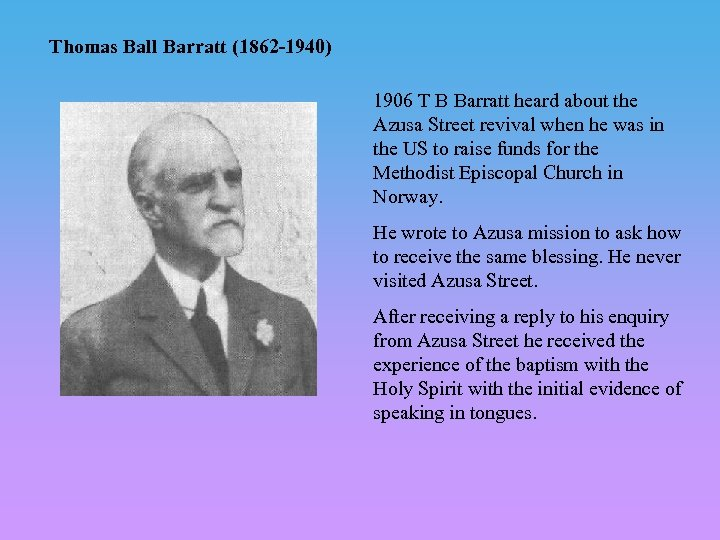 Thomas Ball Barratt (1862 -1940) 1906 T B Barratt heard about the Azusa Street