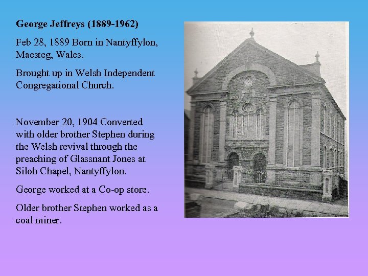 George Jeffreys (1889 -1962) Feb 28, 1889 Born in Nantyffylon, Maesteg, Wales. Brought up