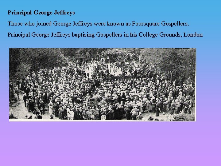 Principal George Jeffreys Those who joined George Jeffreys were known as Foursquare Gospellers. Principal