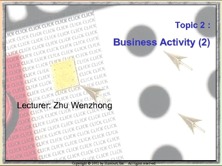 Topic 2 : Business Activity (2) Lecturer: Zhu Wenzhong Copyright © 2002 by Harcourt,