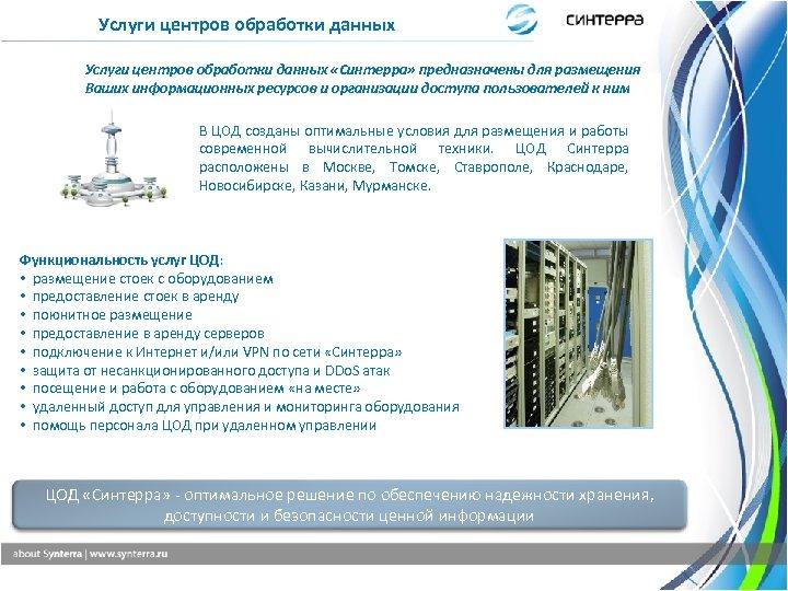 Услуги центров обработки данных «Синтерра» предназначены для размещения Ваших информационных ресурсов и организации доступа