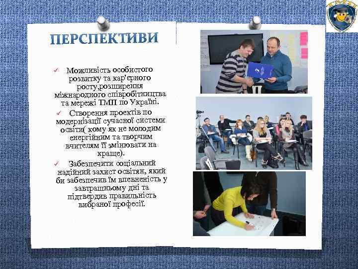 Можливість особистого розвитку та кар'єрного росту, розширення міжнародного співробітництва та мережі ТМП по Україні.